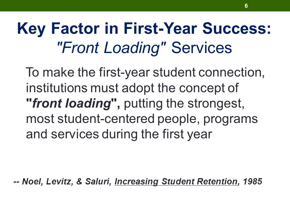 Key Factor in First-Year Success: Front Loading Services To make the first-year student connection, institutions must adopt the concept of front loading , putting the strongest, most student-centered people, programs and services during the first year -- Noel, Levitz, & Saluri, Increasing Student Retention, 1985 6