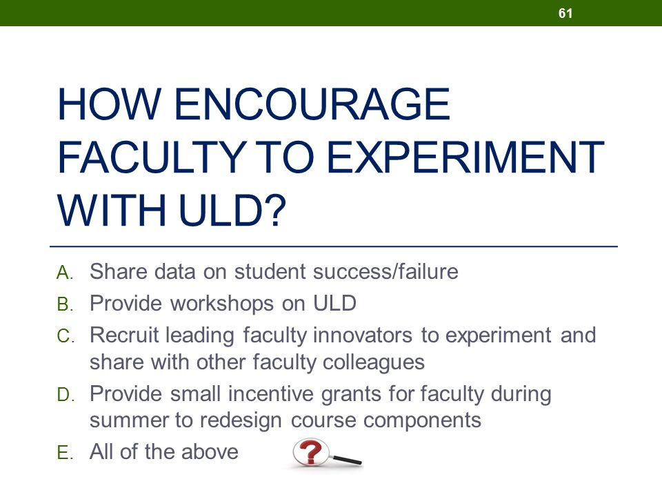HOW ENCOURAGE FACULTY TO EXPERIMENT WITH ULD. A. Share data on student success/failure B.