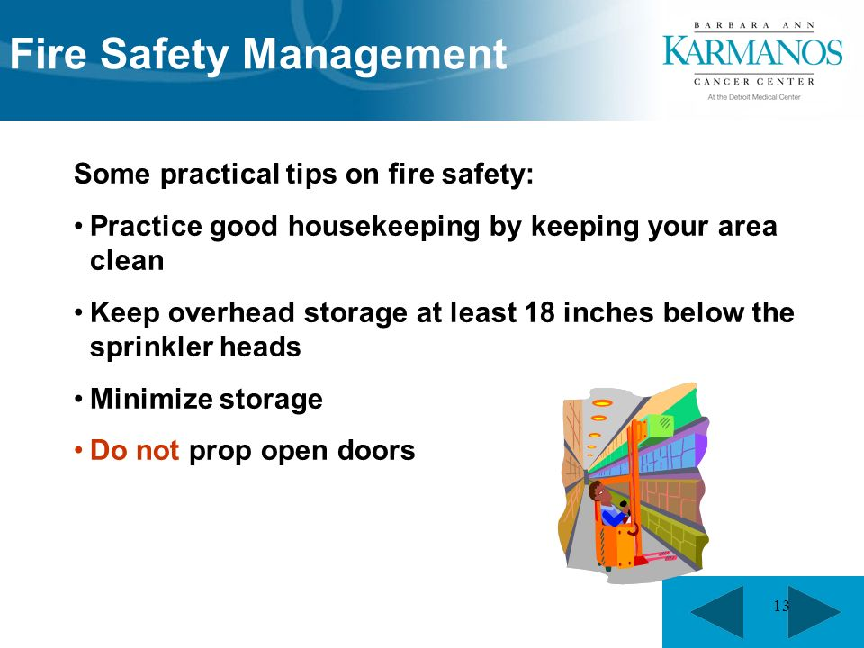 13 Some practical tips on fire safety: Practice good housekeeping by keeping your area clean Keep overhead storage at least 18 inches below the sprinkler heads Minimize storage Do not prop open doors Fire Safety Management