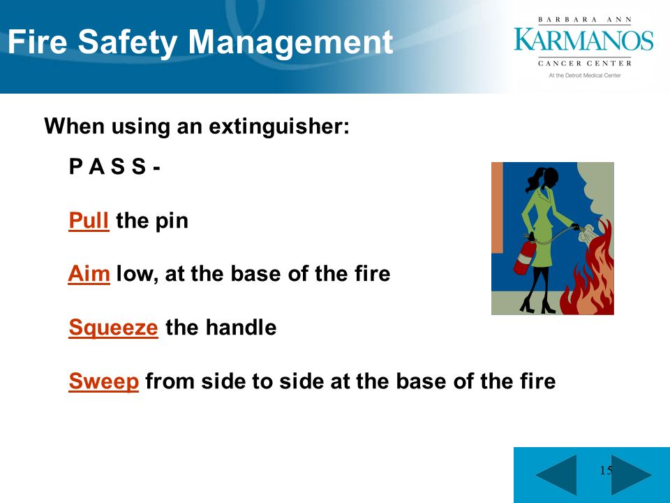 15 When using an extinguisher: P A S S - Pull the pin Aim low, at the base of the fire Squeeze the handle Sweep from side to side at the base of the fire Fire Safety Management