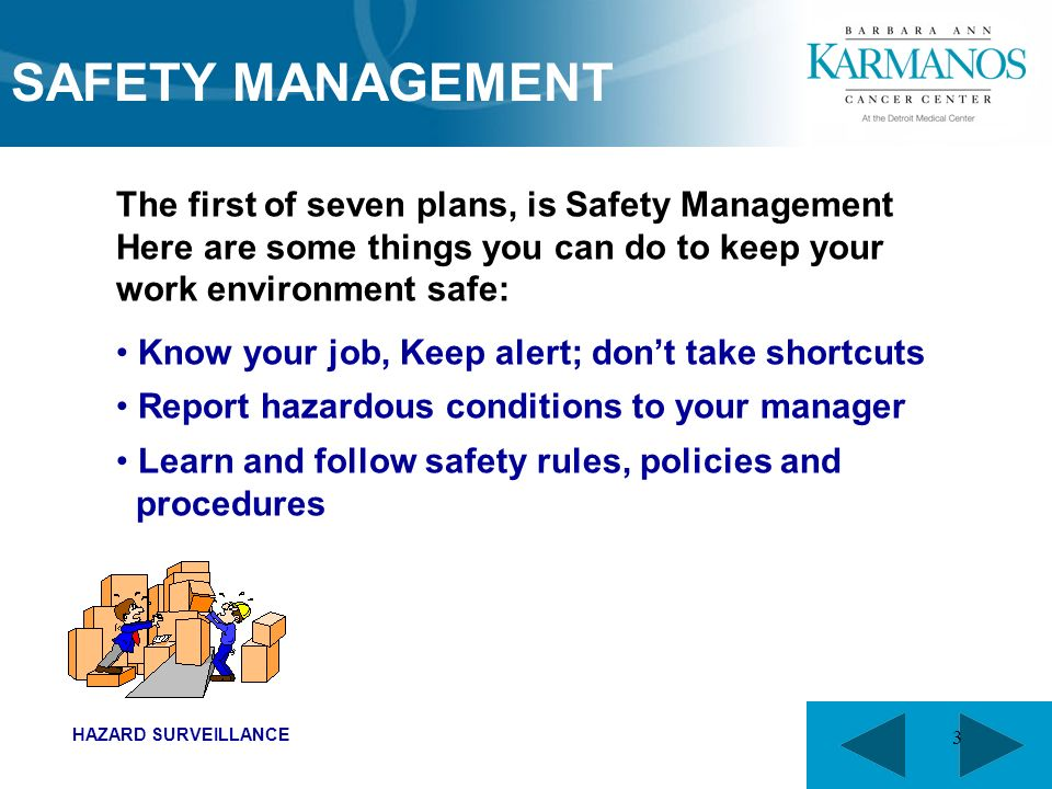 3 The first of seven plans, is Safety Management Here are some things you can do to keep your work environment safe: Know your job, Keep alert; don't take shortcuts Report hazardous conditions to your manager Learn and follow safety rules, policies and procedures SAFETY MANAGEMENT HAZARD SURVEILLANCE