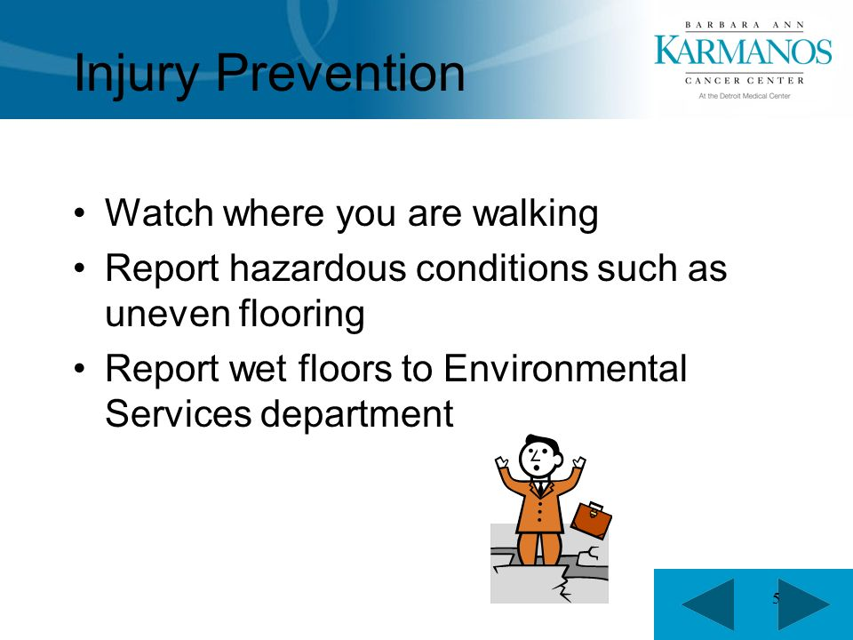5 Injury Prevention Watch where you are walking Report hazardous conditions such as uneven flooring Report wet floors to Environmental Services department