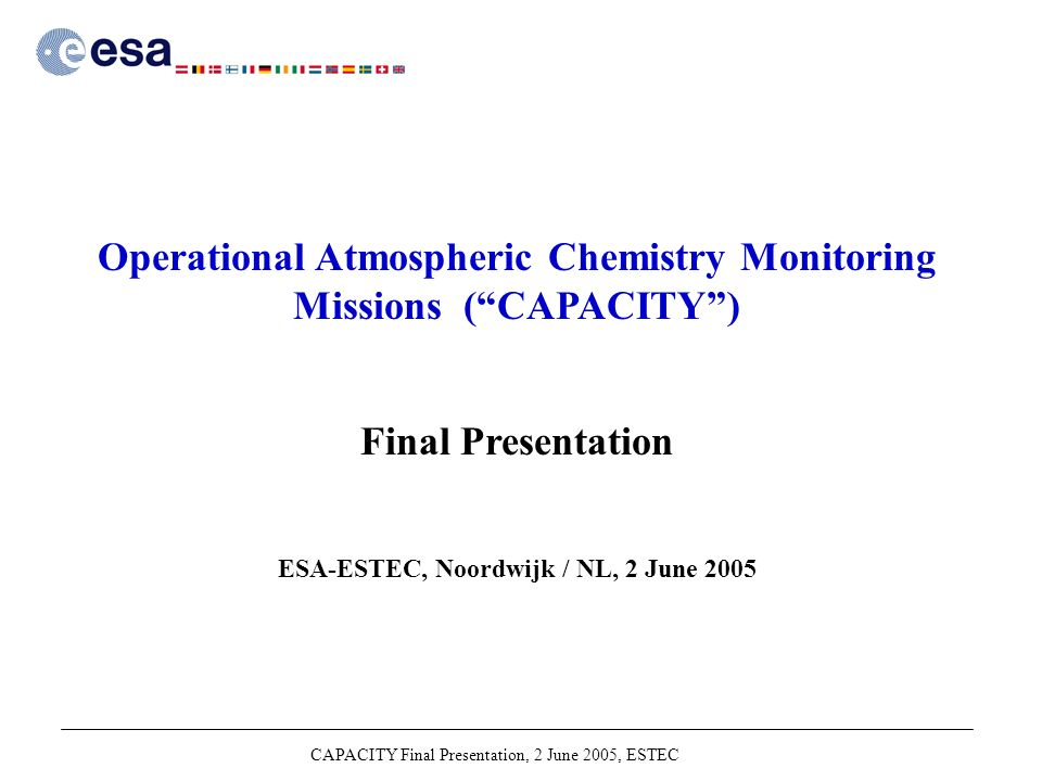 CAPACITY Final Presentation, 2 June 2005, ESTEC Operational Atmospheric Chemistry Monitoring Missions ( CAPACITY ) Final Presentation ESA-ESTEC, Noordwijk / NL, 2 June 2005