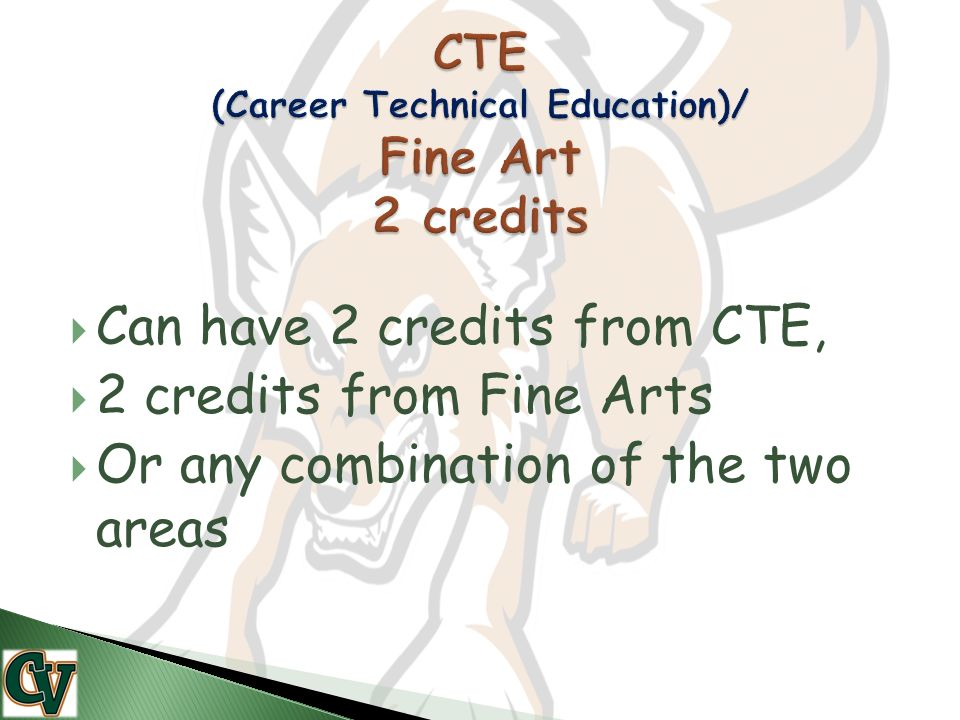  Can have 2 credits from CTE,  2 credits from Fine Arts  Or any combination of the two areas