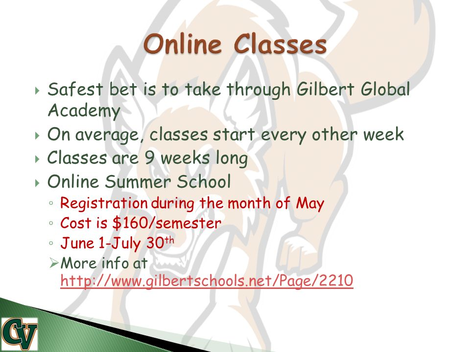  Safest bet is to take through Gilbert Global Academy  On average, classes start every other week  Classes are 9 weeks long  Online Summer School ◦ Registration during the month of May ◦ Cost is $160/semester ◦ June 1-July 30 th  More info at