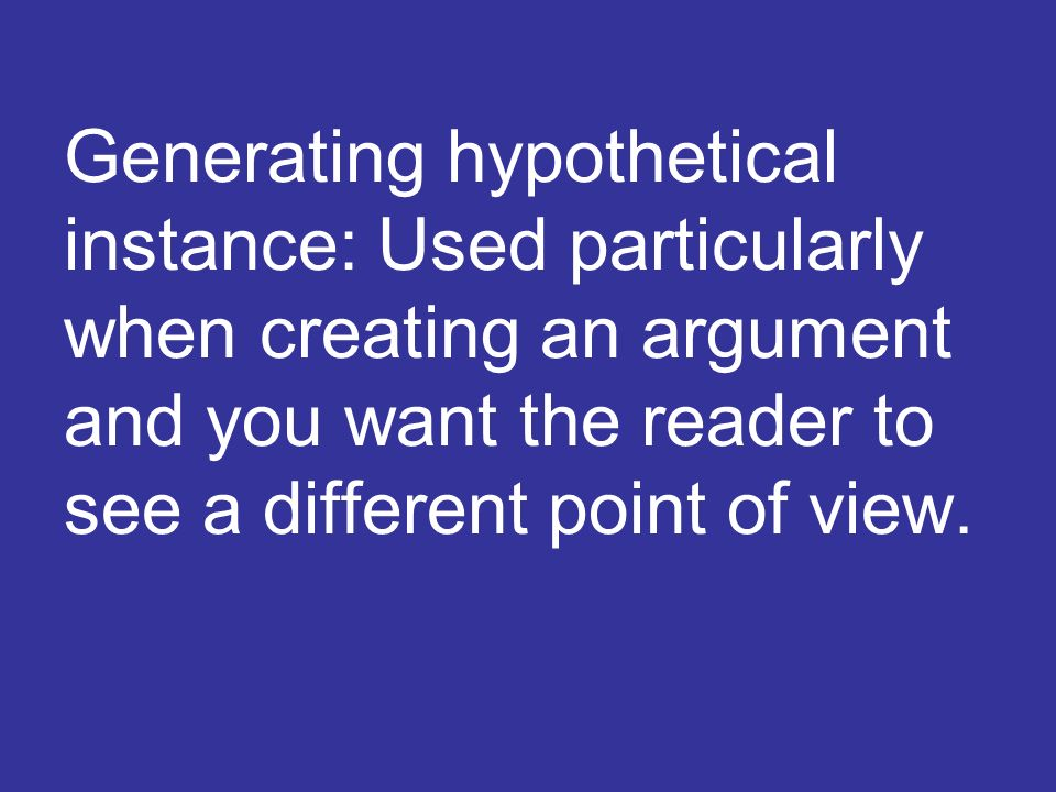 Generating hypothetical instance: Used particularly when creating an argument and you want the reader to see a different point of view.