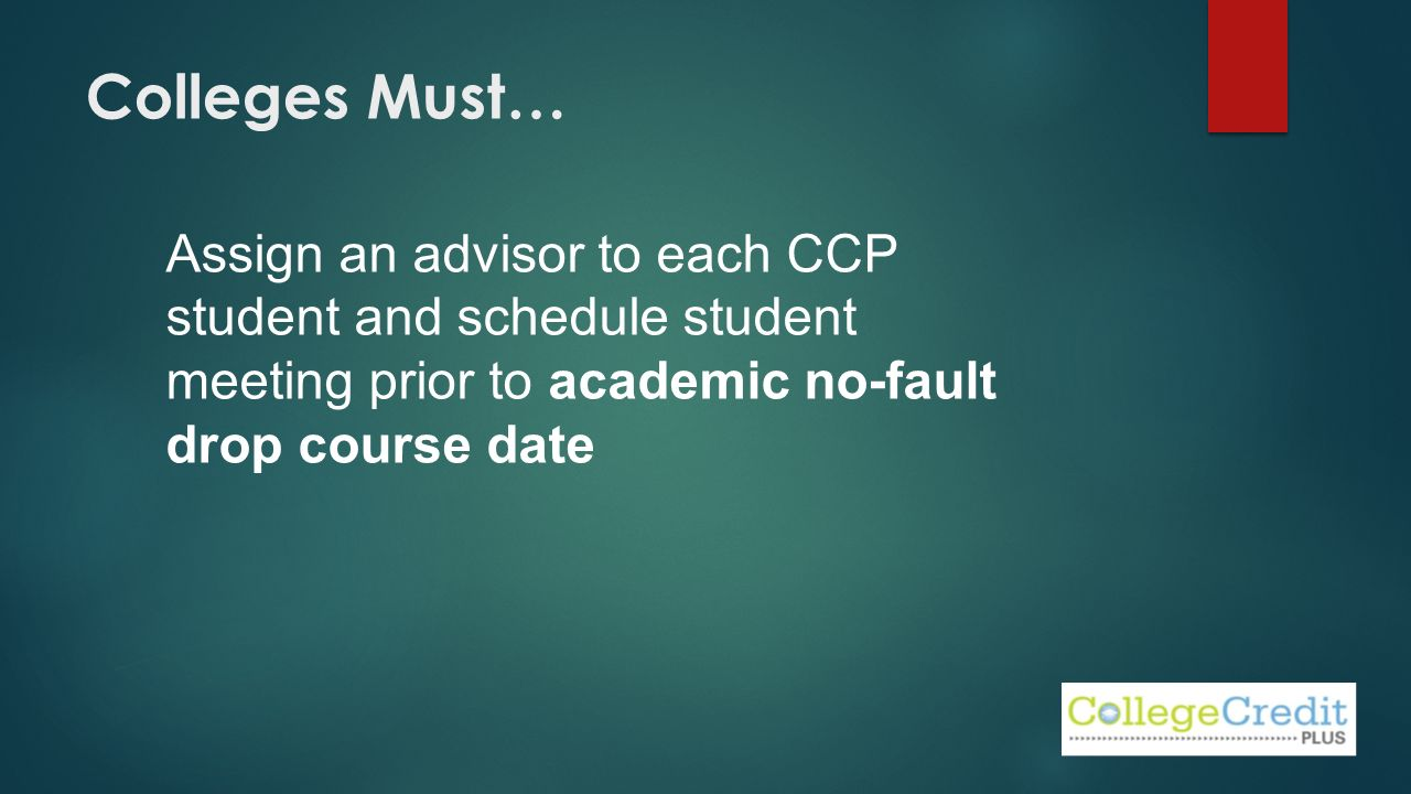 Colleges Must… Assign an advisor to each CCP student and schedule student meeting prior to academic no-fault drop course date