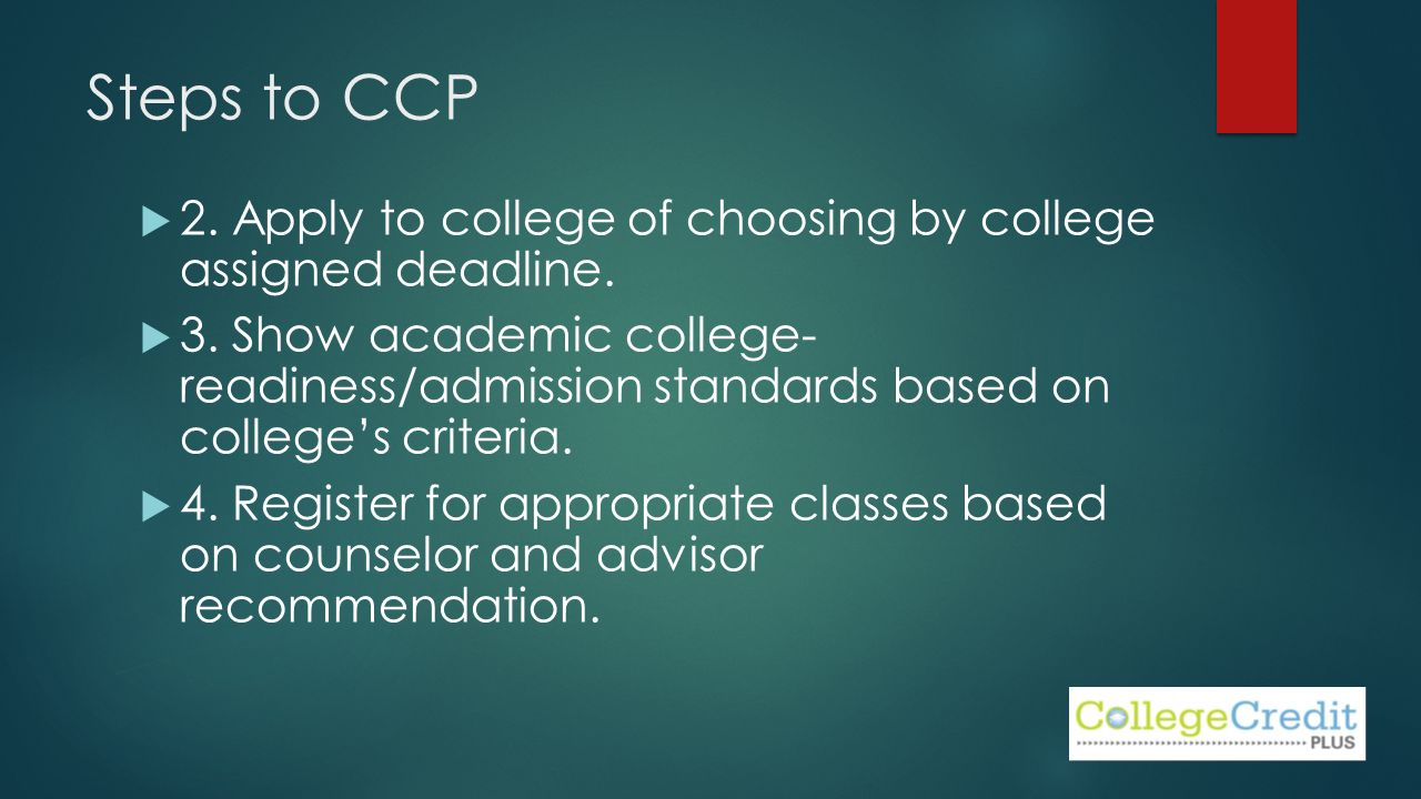 Steps to CCP  2. Apply to college of choosing by college assigned deadline.