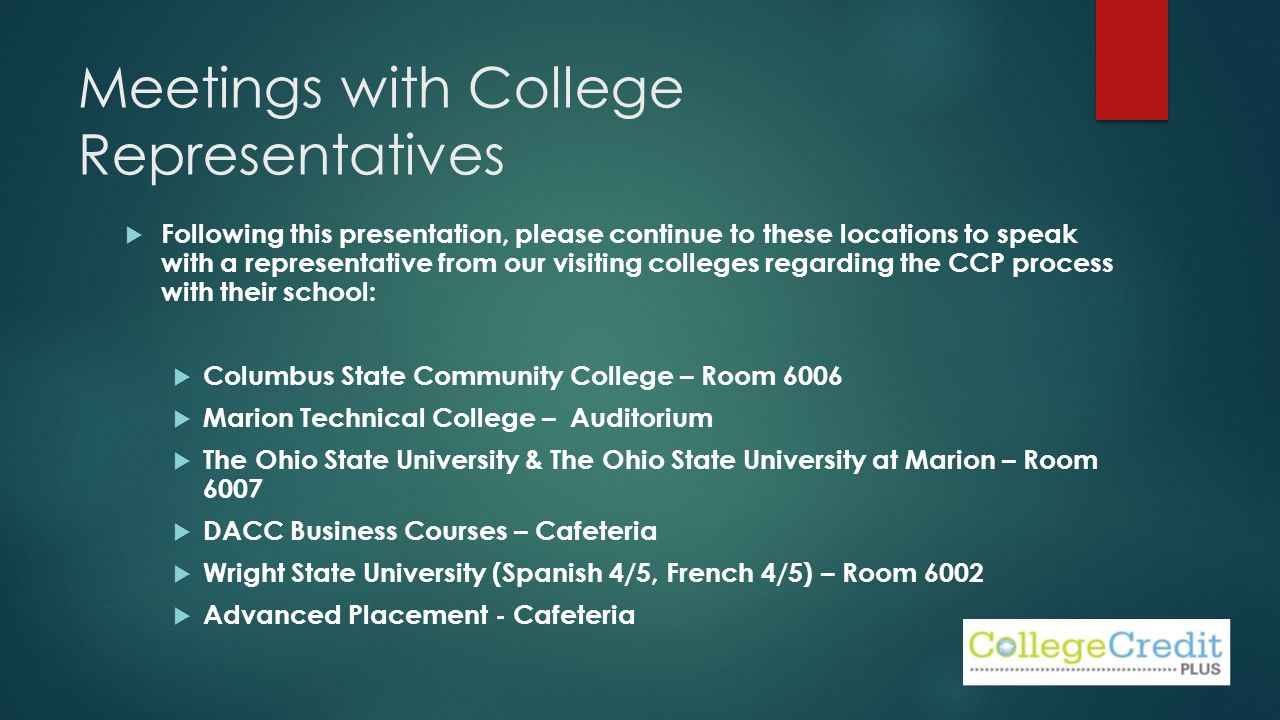 Meetings with College Representatives  Following this presentation, please continue to these locations to speak with a representative from our visiting colleges regarding the CCP process with their school:  Columbus State Community College – Room 6006  Marion Technical College – Auditorium  The Ohio State University & The Ohio State University at Marion – Room 6007  DACC Business Courses – Cafeteria  Wright State University (Spanish 4/5, French 4/5) – Room 6002  Advanced Placement - Cafeteria