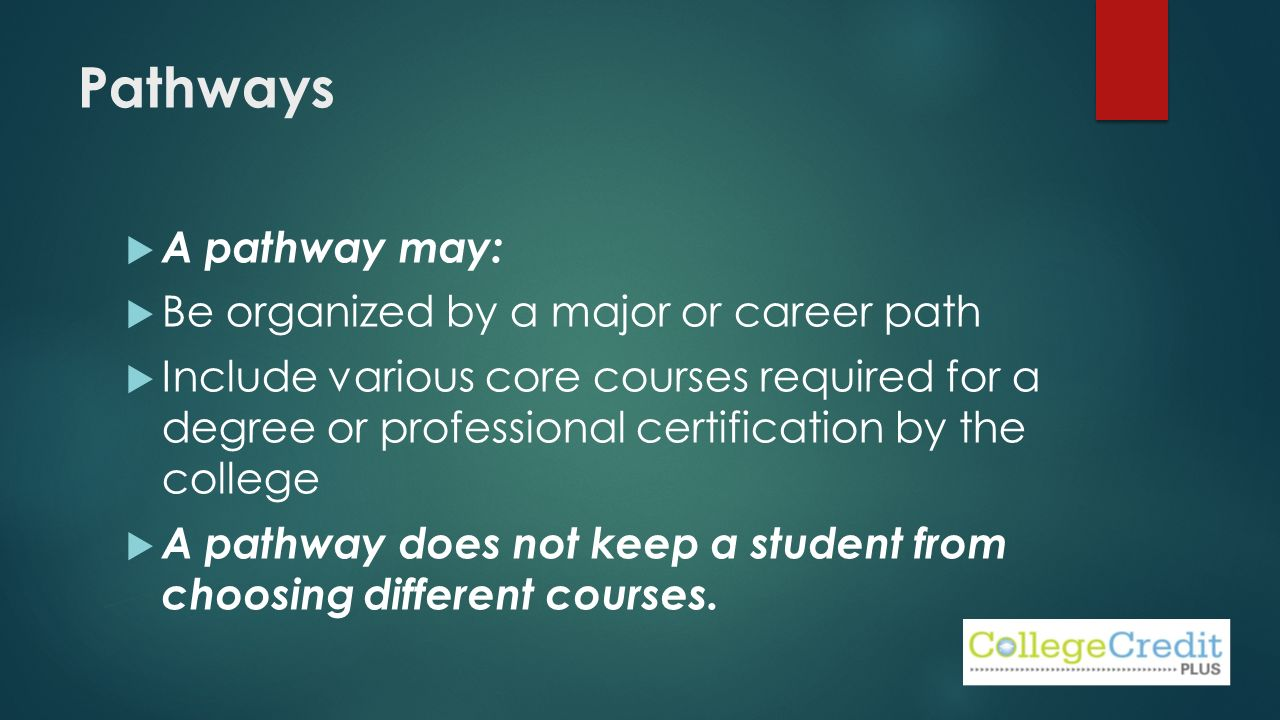 Pathways  A pathway may:  Be organized by a major or career path  Include various core courses required for a degree or professional certification by the college  A pathway does not keep a student from choosing different courses.