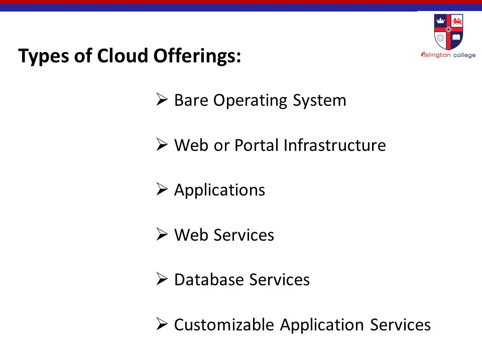 Types of Cloud Offerings:  Bare Operating System  Web or Portal Infrastructure  Applications  Web Services  Database Services  Customizable Application Services
