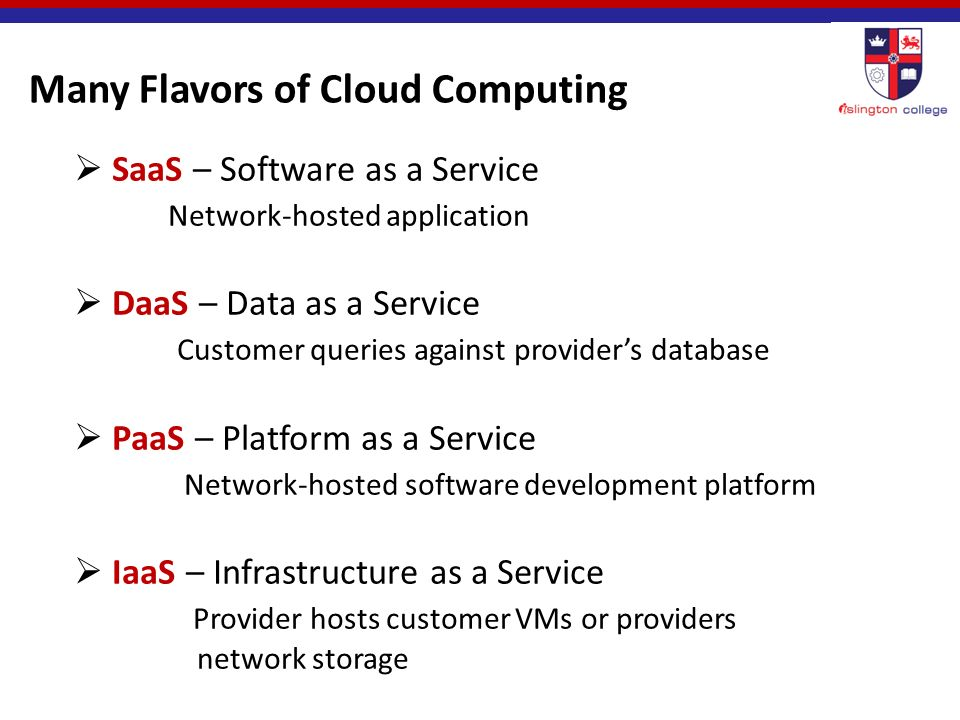 Many Flavors of Cloud Computing  SaaS – Software as a Service Network-hosted application  DaaS – Data as a Service Customer queries against provider's database  PaaS – Platform as a Service Network-hosted software development platform  IaaS – Infrastructure as a Service Provider hosts customer VMs or providers network storage