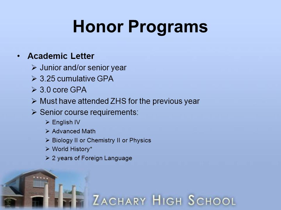 Honor Programs Academic Letter  Junior and/or senior year  3.25 cumulative GPA  3.0 core GPA  Must have attended ZHS for the previous year  Senior course requirements:  English IV  Advanced Math  Biology II or Chemistry II or Physics  World History*  2 years of Foreign Language