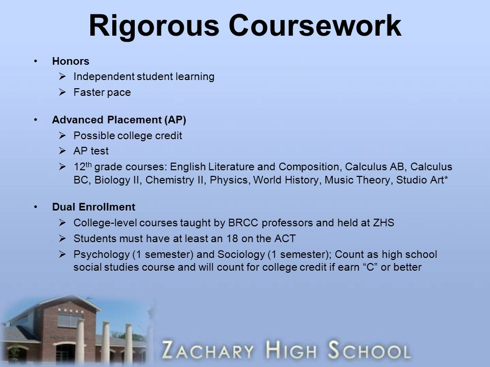 Rigorous Coursework Honors  Independent student learning  Faster pace Advanced Placement (AP)  Possible college credit  AP test  12 th grade courses: English Literature and Composition, Calculus AB, Calculus BC, Biology II, Chemistry II, Physics, World History, Music Theory, Studio Art* Dual Enrollment  College-level courses taught by BRCC professors and held at ZHS  Students must have at least an 18 on the ACT  Psychology (1 semester) and Sociology (1 semester); Count as high school social studies course and will count for college credit if earn C or better
