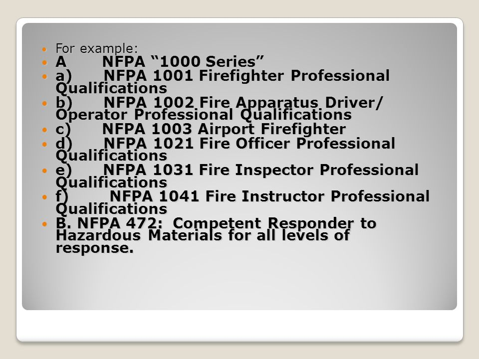 For example: For example: A NFPA 1000 Series A NFPA 1000 Series a) NFPA 1001 Firefighter Professional Qualifications a) NFPA 1001 Firefighter Professional Qualifications b) NFPA 1002 Fire Apparatus Driver/ Operator Professional Qualifications b) NFPA 1002 Fire Apparatus Driver/ Operator Professional Qualifications c) NFPA 1003 Airport Firefighter c) NFPA 1003 Airport Firefighter d) NFPA 1021 Fire Officer Professional Qualifications d) NFPA 1021 Fire Officer Professional Qualifications e) NFPA 1031 Fire Inspector Professional Qualifications e) NFPA 1031 Fire Inspector Professional Qualifications f) NFPA 1041 Fire Instructor Professional Qualifications f) NFPA 1041 Fire Instructor Professional Qualifications B.
