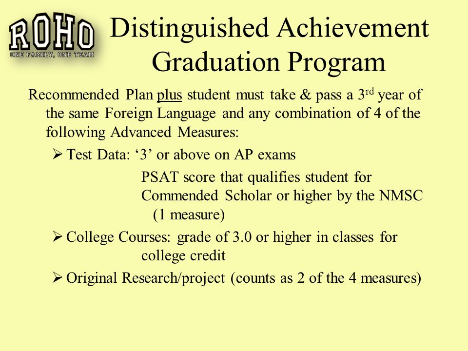 Distinguished Achievement Graduation Program Recommended Plan plus student must take & pass a 3 rd year of the same Foreign Language and any combination of 4 of the following Advanced Measures:  Test Data: '3' or above on AP exams PSAT score that qualifies student for Commended Scholar or higher by the NMSC (1 measure)  College Courses: grade of 3.0 or higher in classes for college credit  Original Research/project (counts as 2 of the 4 measures)