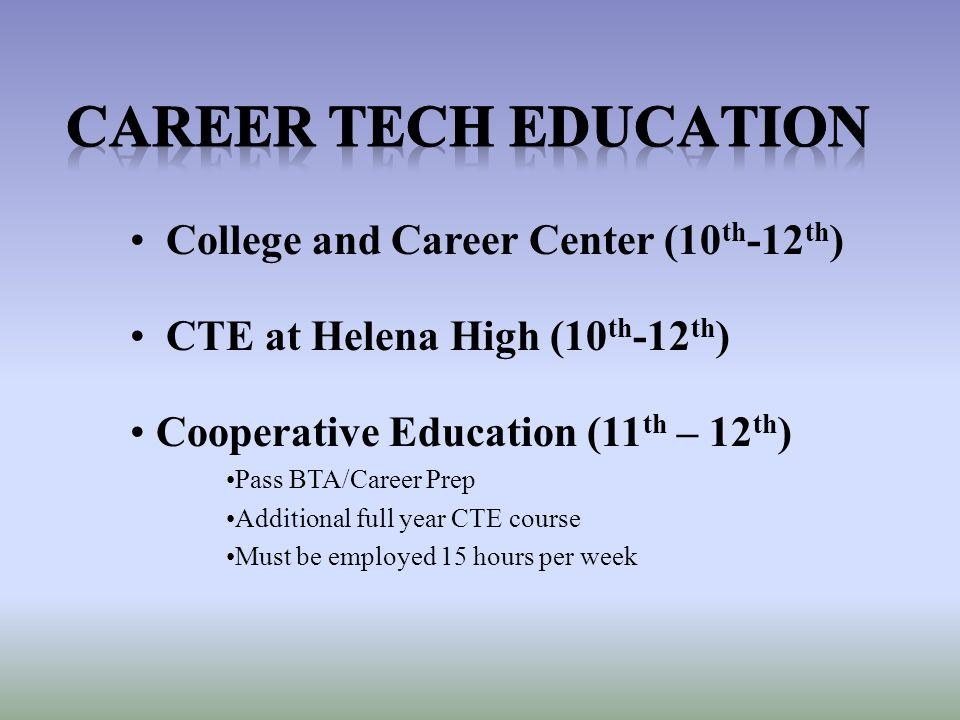 College and Career Center (10 th -12 th ) CTE at Helena High (10 th -12 th ) Cooperative Education (11 th – 12 th ) Pass BTA/Career Prep Additional full year CTE course Must be employed 15 hours per week