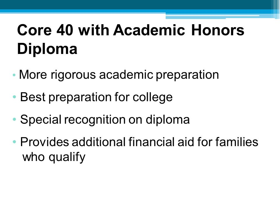 More rigorous academic preparation Best preparation for college Special recognition on diploma Provides additional financial aid for families who qualify Core 40 with Academic Honors Diploma