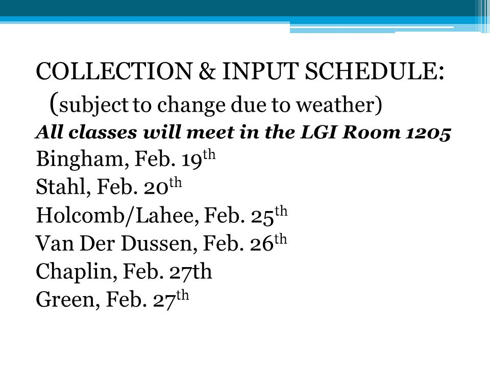COLLECTION & INPUT SCHEDULE : ( subject to change due to weather) All classes will meet in the LGI Room 1205 Bingham, Feb.