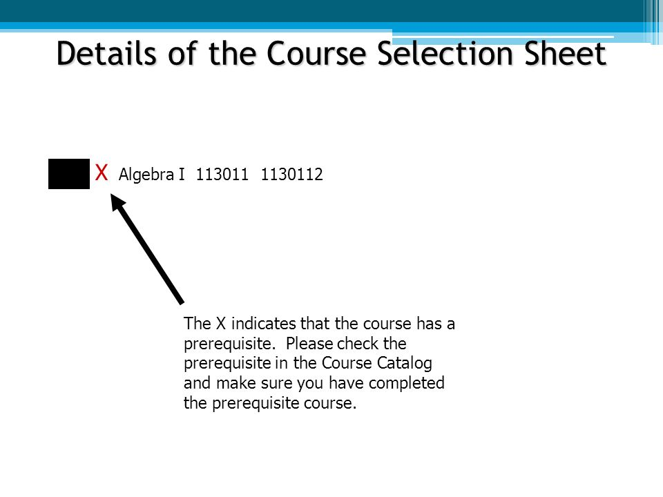 Details of the Course Selection Sheet X Algebra I The X indicates that the course has a prerequisite.