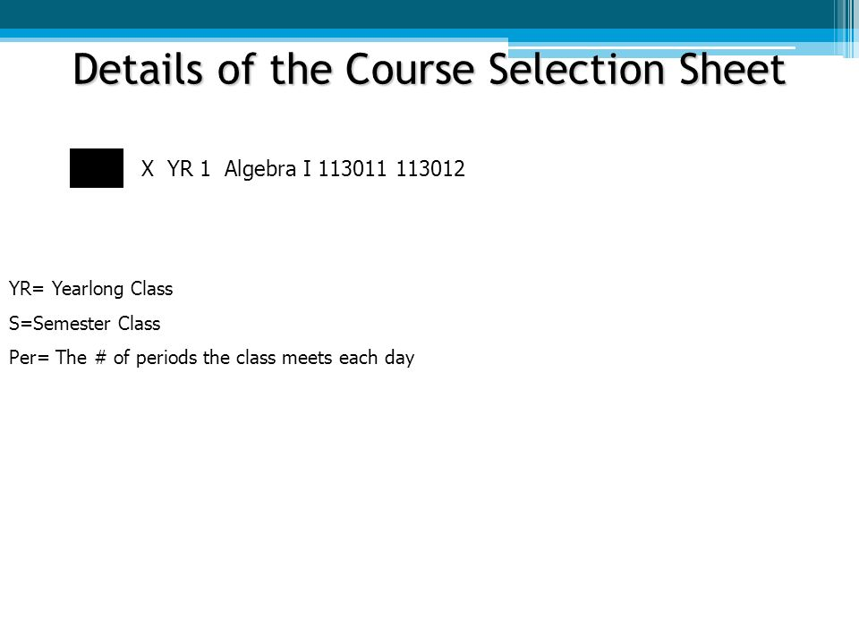 Details of the Course Selection Sheet X YR 1 Algebra I This tells you details about the length of the course YR= Yearlong Class S=Semester Class Per= The # of periods the class meets each day