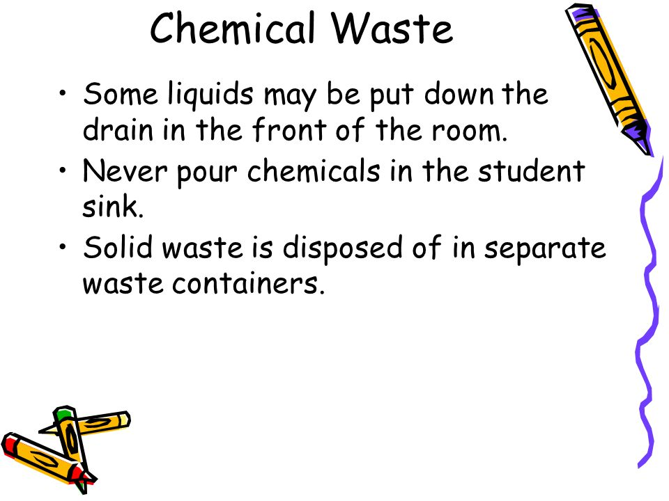 Chemical Waste Some liquids may be put down the drain in the front of the room.