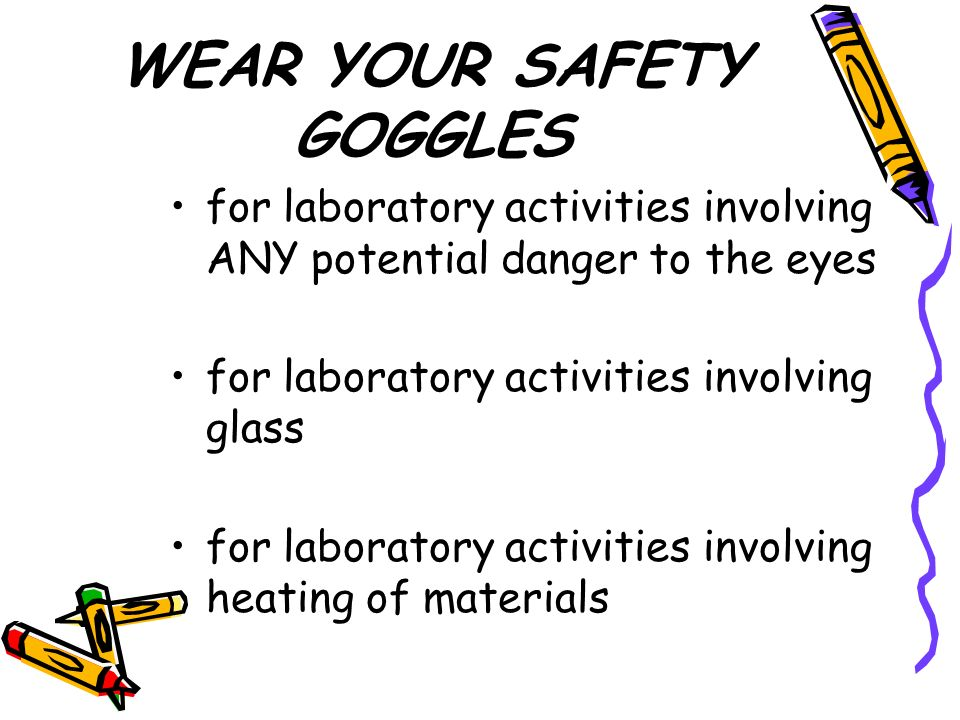 WEAR YOUR SAFETY GOGGLES for laboratory activities involving ANY potential danger to the eyes for laboratory activities involving glass for laboratory activities involving heating of materials