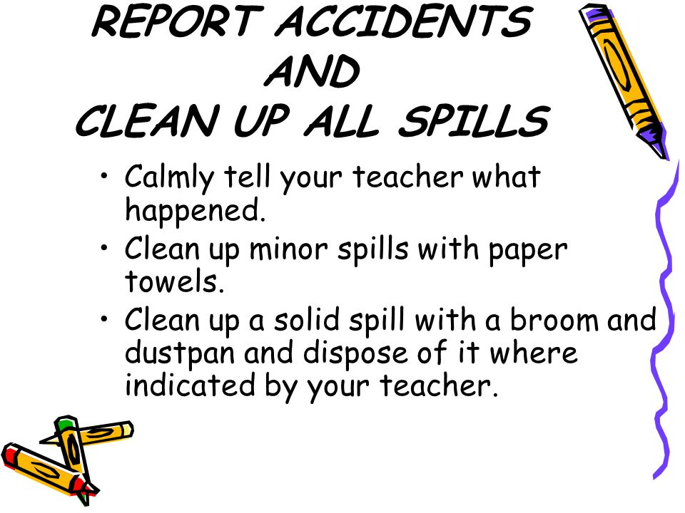 REPORT ACCIDENTS AND CLEAN UP ALL SPILLS Calmly tell your teacher what happened.