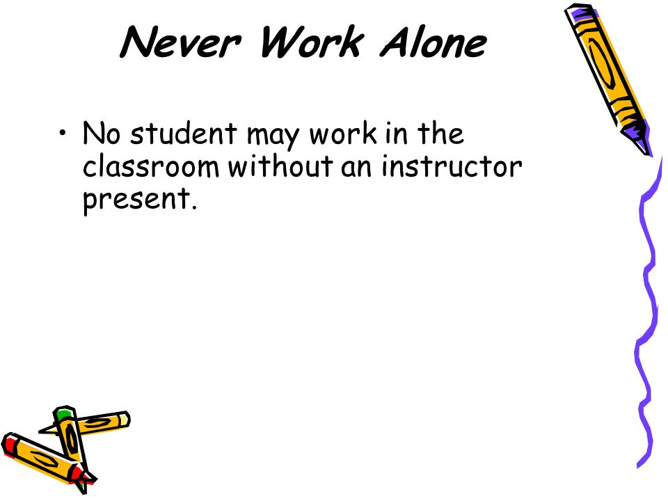 Never Work Alone No student may work in the classroom without an instructor present.