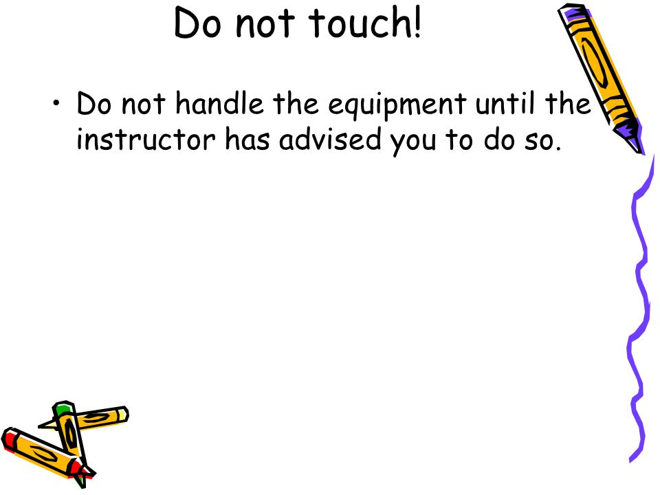 Do not touch! Do not handle the equipment until the instructor has advised you to do so.
