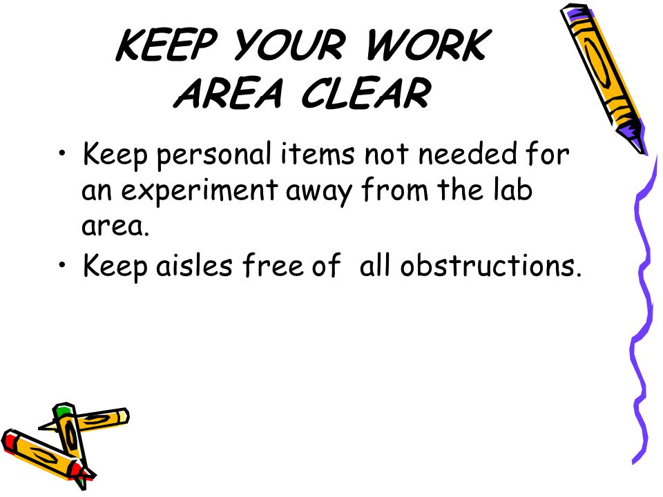 KEEP YOUR WORK AREA CLEAR Keep personal items not needed for an experiment away from the lab area.