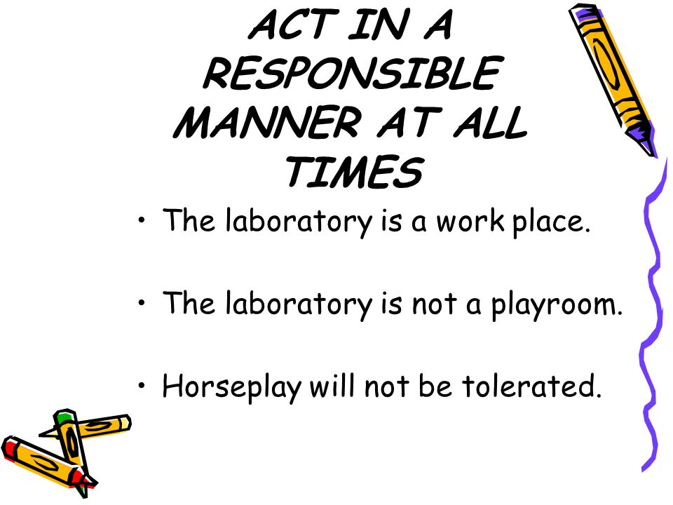 ACT IN A RESPONSIBLE MANNER AT ALL TIMES The laboratory is a work place.