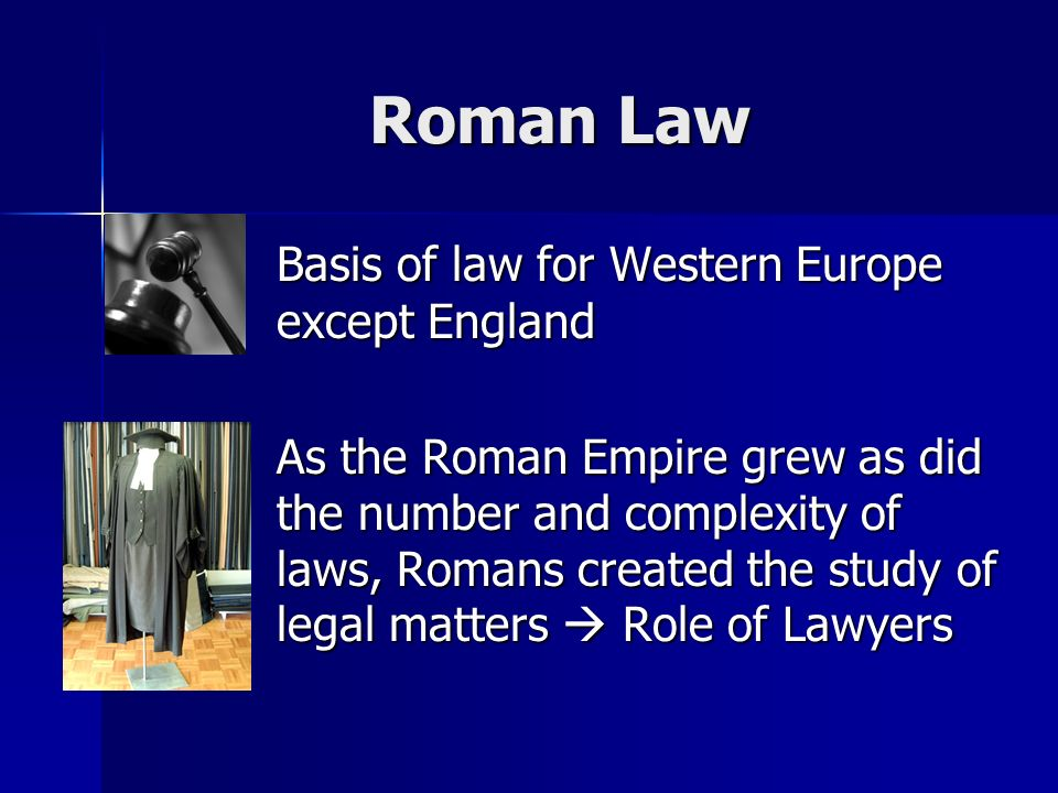 Roman Law Basis of law for Western Europe except England Basis of law for Western Europe except England As the Roman Empire grew as did the number and complexity of laws, Romans created the study of legal matters  Role of Lawyers As the Roman Empire grew as did the number and complexity of laws, Romans created the study of legal matters  Role of Lawyers