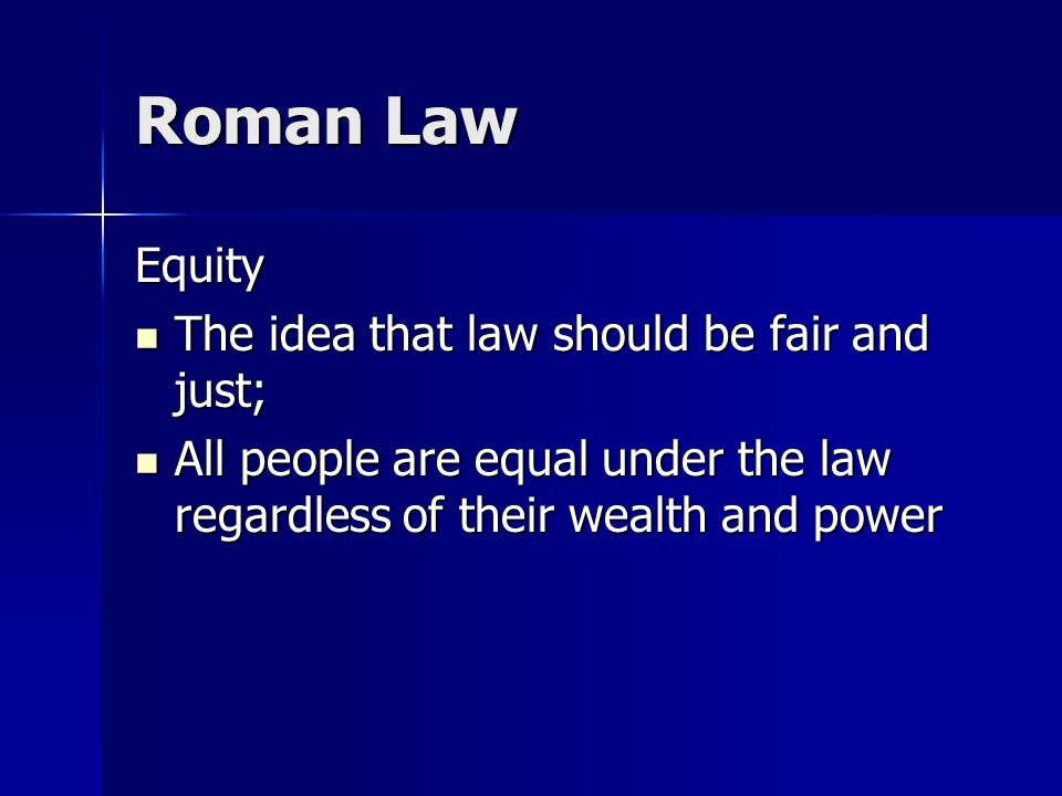 Roman Law Equity The idea that law should be fair and just; The idea that law should be fair and just; All people are equal under the law regardless of their wealth and power All people are equal under the law regardless of their wealth and power