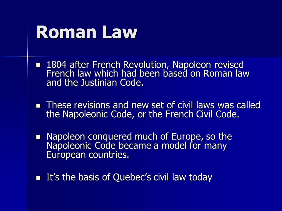 Roman Law 1804 after French Revolution, Napoleon revised French law which had been based on Roman law and the Justinian Code.