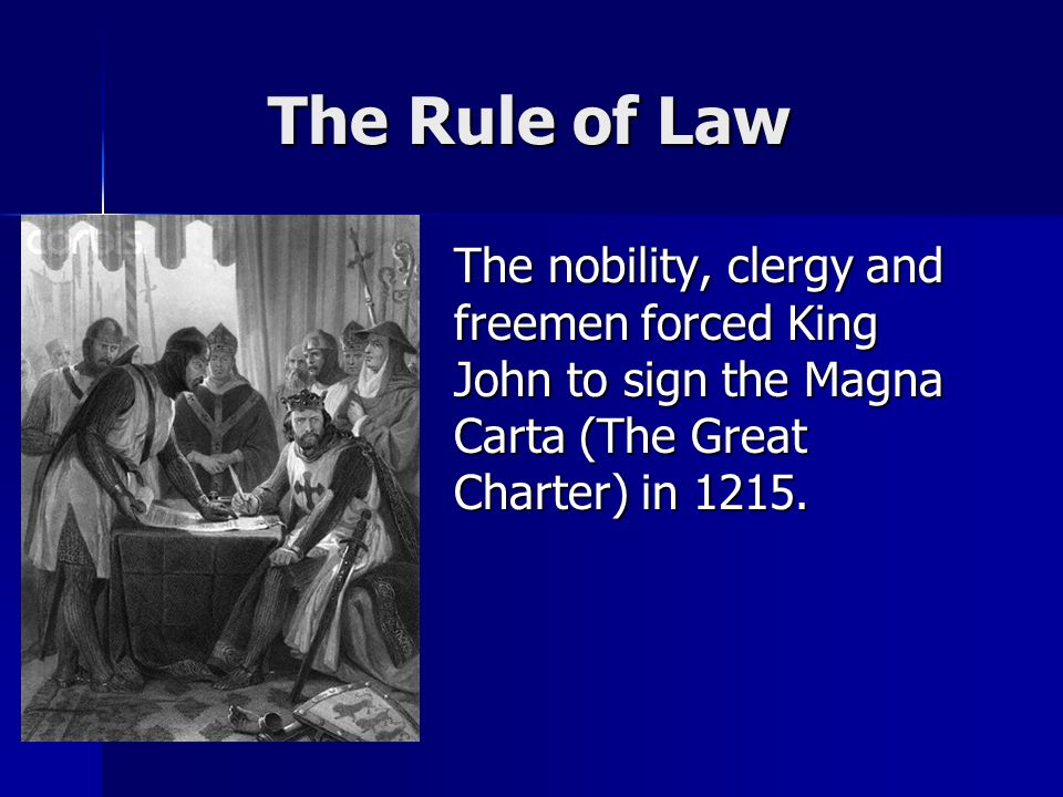 The Rule of Law The Rule of Law The nobility, clergy and freemen forced King John to sign the Magna Carta (The Great Charter) in 1215.