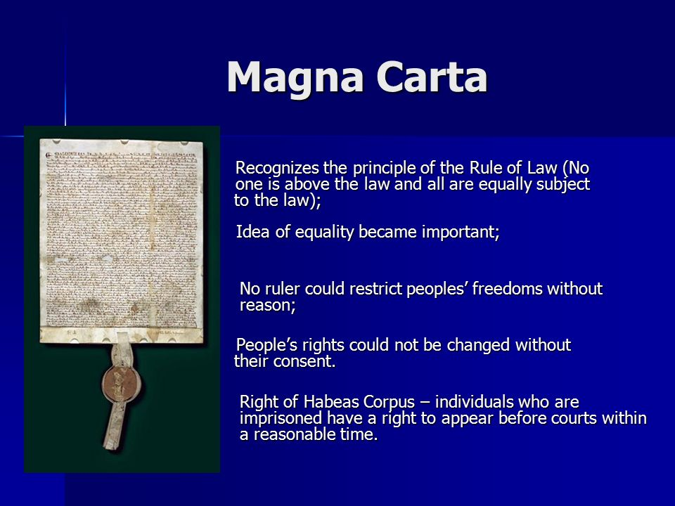 Magna Carta Recognizes the principle of the Rule of Law (No one is above the law and all are equally subject to the law); Recognizes the principle of the Rule of Law (No one is above the law and all are equally subject to the law); Idea of equality became important; Idea of equality became important; No ruler could restrict peoples' freedoms without reason; No ruler could restrict peoples' freedoms without reason; People's rights could not be changed without their consent.