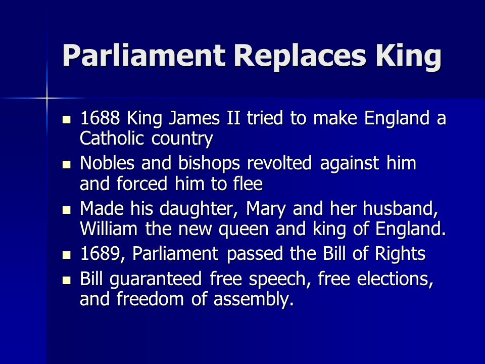 Parliament Replaces King 1688 King James II tried to make England a Catholic country Nobles and bishops revolted against him and forced him to flee Made his daughter, Mary and her husband, William the new queen and king of England.