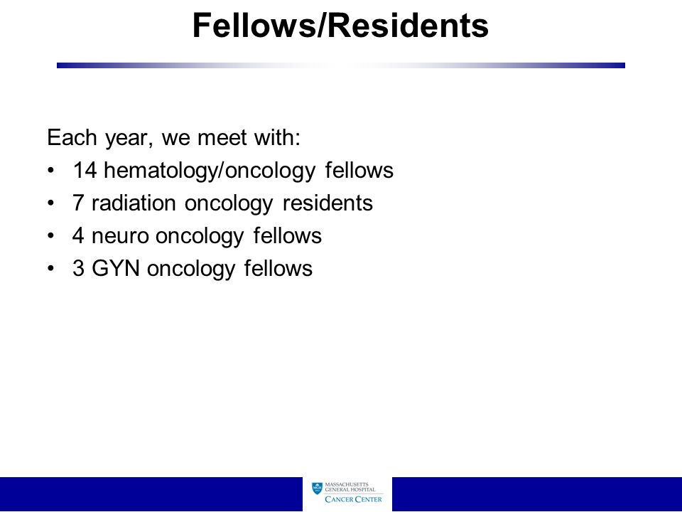 Fellows/Residents Each year, we meet with: 14 hematology/oncology fellows 7 radiation oncology residents 4 neuro oncology fellows 3 GYN oncology fellows
