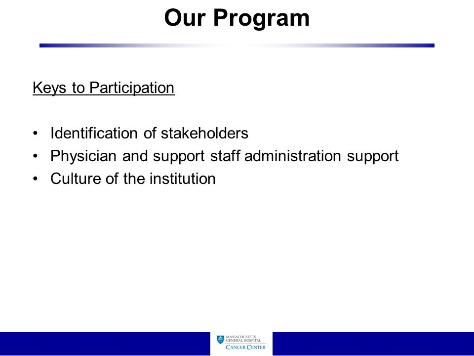 Our Program Keys to Participation Identification of stakeholders Physician and support staff administration support Culture of the institution