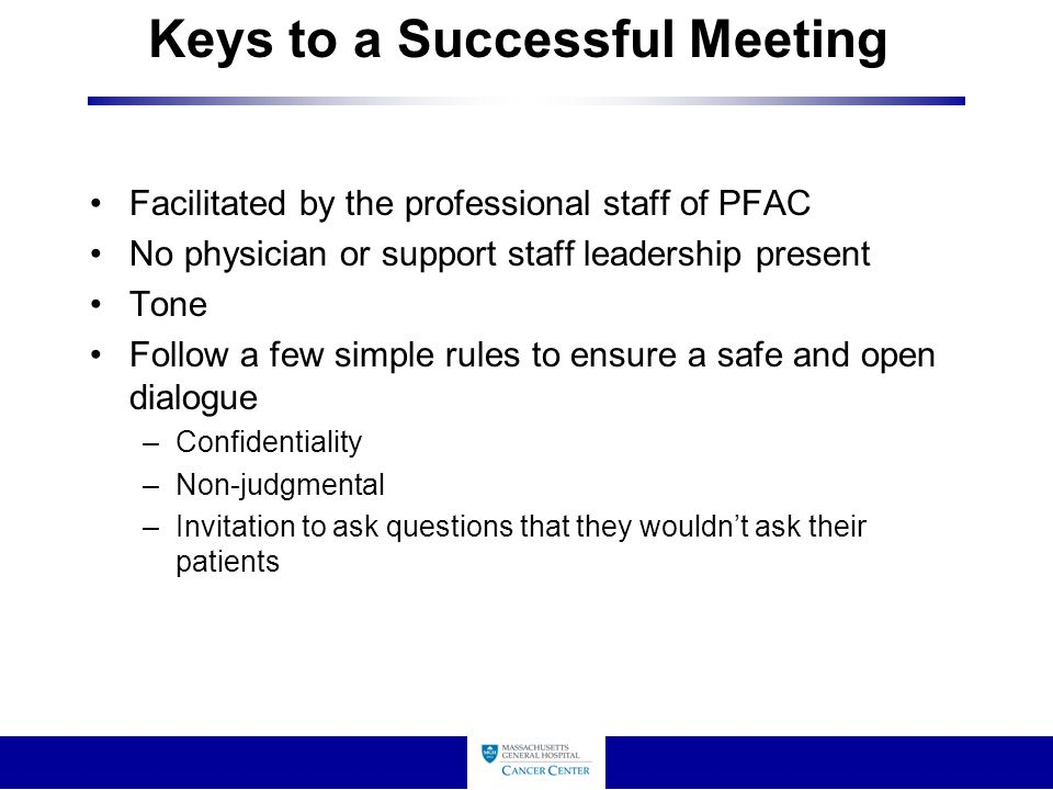 Keys to a Successful Meeting Facilitated by the professional staff of PFAC No physician or support staff leadership present Tone Follow a few simple rules to ensure a safe and open dialogue –Confidentiality –Non-judgmental –Invitation to ask questions that they wouldn't ask their patients