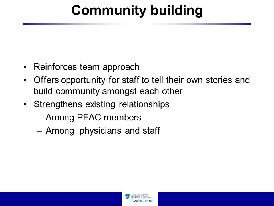 Community building Reinforces team approach Offers opportunity for staff to tell their own stories and build community amongst each other Strengthens existing relationships –Among PFAC members –Among physicians and staff