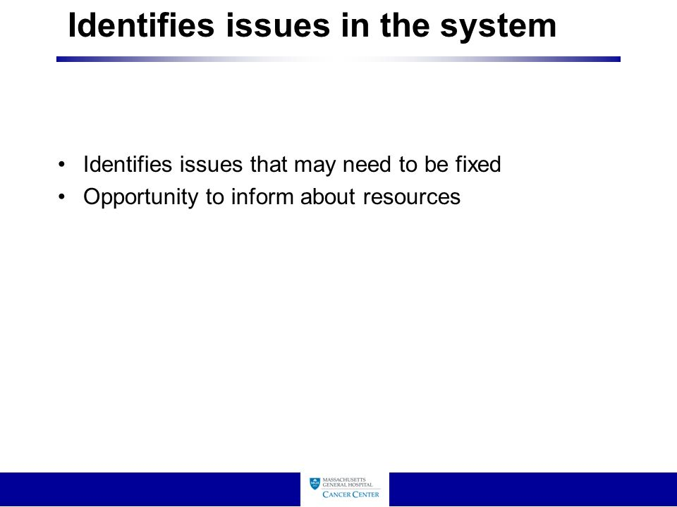 Identifies issues in the system Identifies issues that may need to be fixed Opportunity to inform about resources