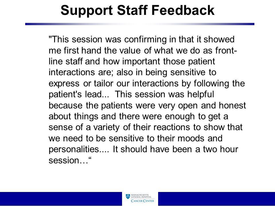 Support Staff Feedback This session was confirming in that it showed me first hand the value of what we do as front- line staff and how important those patient interactions are; also in being sensitive to express or tailor our interactions by following the patient s lead...