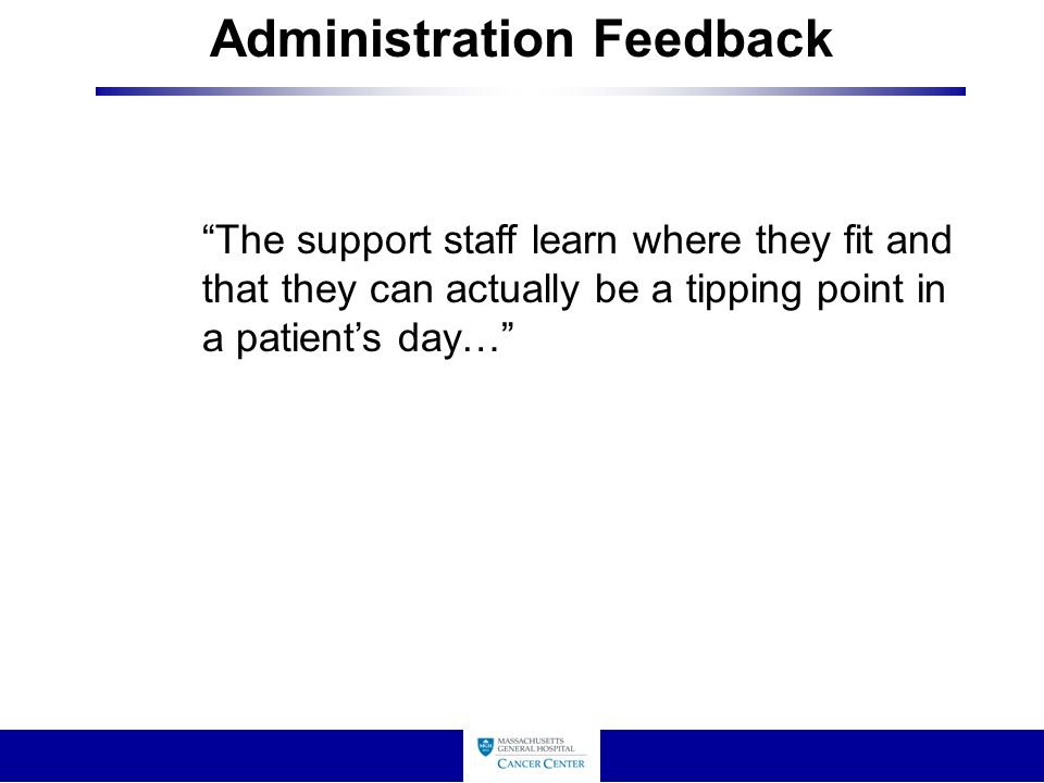 Administration Feedback The support staff learn where they fit and that they can actually be a tipping point in a patient's day…