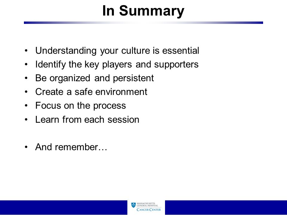 In Summary Understanding your culture is essential Identify the key players and supporters Be organized and persistent Create a safe environment Focus on the process Learn from each session And remember…