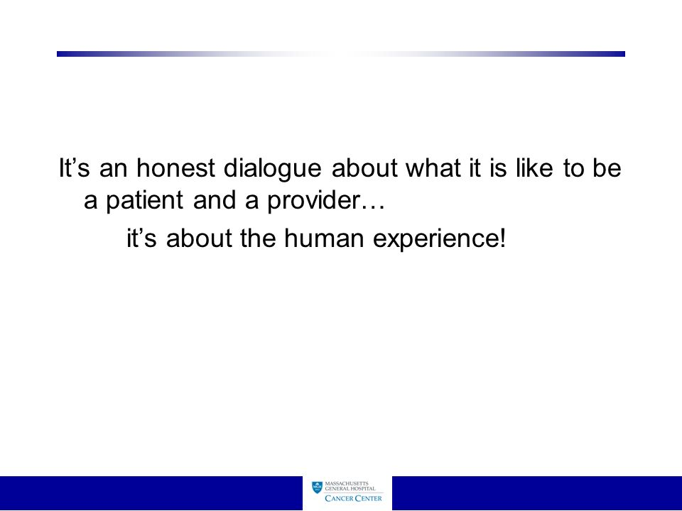 It's an honest dialogue about what it is like to be a patient and a provider… it's about the human experience!