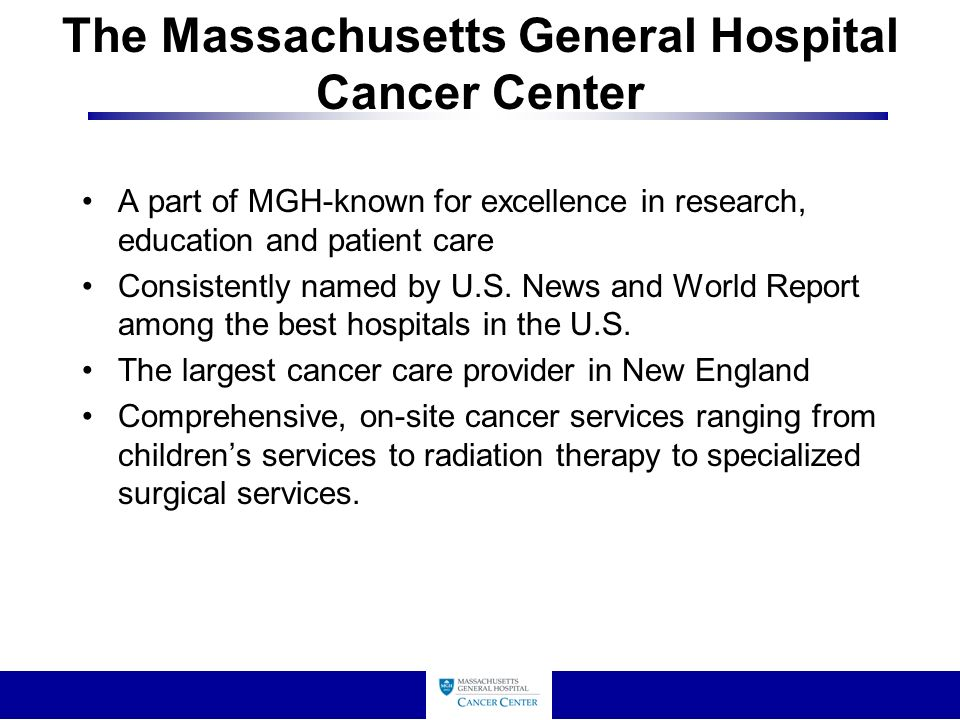 The Massachusetts General Hospital Cancer Center A part of MGH-known for excellence in research, education and patient care Consistently named by U.S.