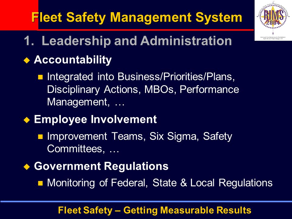 Fleet Safety – Getting Measurable Results Fleet Safety Management System  Accountability Integrated into Business/Priorities/Plans, Disciplinary Actions, MBOs, Performance Management, …  Employee Involvement Improvement Teams, Six Sigma, Safety Committees, …  Government Regulations Monitoring of Federal, State & Local Regulations 1.
