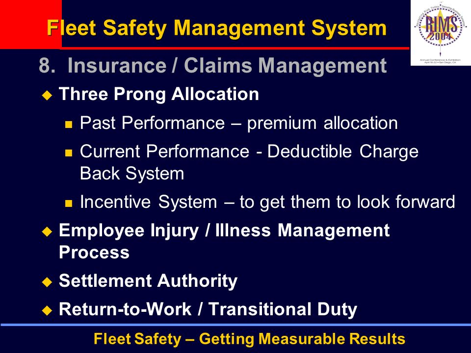Fleet Safety – Getting Measurable Results Fleet Safety Management System  Three Prong Allocation Past Performance – premium allocation Current Performance - Deductible Charge Back System Incentive System – to get them to look forward  Employee Injury / Illness Management Process  Settlement Authority  Return-to-Work / Transitional Duty 8.